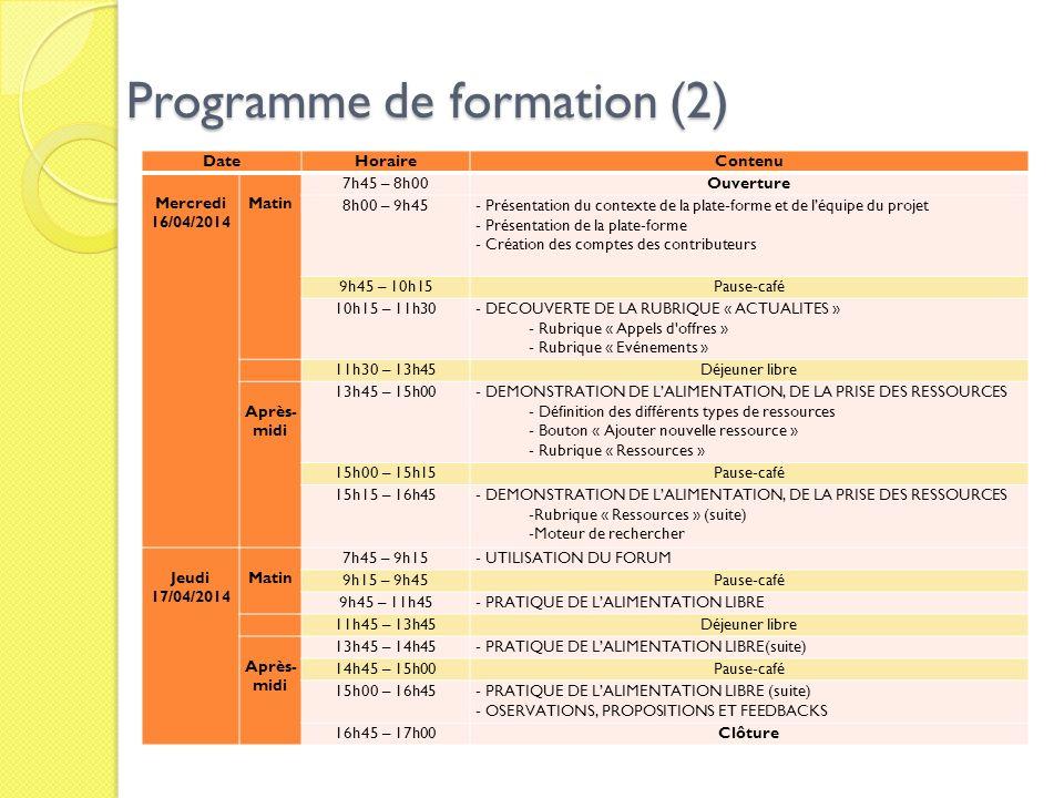 Programme de formation (2) DateHoraireContenu Mercredi 16/04/2014 Matin 7h45 – 8h00Ouverture 8h00 – 9h45- Présentation du contexte de la plate-forme et de léquipe du projet - Présentation de la plate-forme - Création des comptes des contributeurs 9h45 – 10h15Pause-café 10h15 – 11h30- DECOUVERTE DE LA RUBRIQUE « ACTUALITES » - Rubrique « Appels d offres » - Rubrique « Evénements » 11h30 – 13h45Déjeuner libre Après- midi 13h45 – 15h00- DEMONSTRATION DE LALIMENTATION, DE LA PRISE DES RESSOURCES - Définition des différents types de ressources - Bouton « Ajouter nouvelle ressource » - Rubrique « Ressources » 15h00 – 15h15Pause-café 15h15 – 16h45- DEMONSTRATION DE LALIMENTATION, DE LA PRISE DES RESSOURCES -Rubrique « Ressources » (suite) -Moteur de rechercher Jeudi 17/04/2014 Matin 7h45 – 9h15- UTILISATION DU FORUM 9h15 – 9h45Pause-café 9h45 – 11h45- PRATIQUE DE LALIMENTATION LIBRE 11h45 – 13h45Déjeuner libre Après- midi 13h45 – 14h45- PRATIQUE DE LALIMENTATION LIBRE(suite) 14h45 – 15h00Pause-café 15h00 – 16h45- PRATIQUE DE LALIMENTATION LIBRE (suite) - OSERVATIONS, PROPOSITIONS ET FEEDBACKS 16h45 – 17h00Clôture