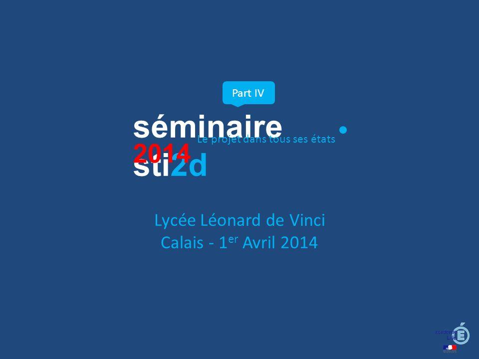 séminaire sti2d Part IV Le projet dans tous ses états 2014 Lycée Léonard de Vinci Calais - 1 er Avril 2014