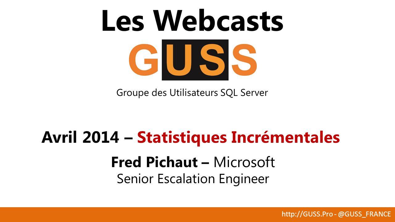 http://GUSS.Pro - @GUSS_FRANCE Les Webcasts Groupe des Utilisateurs SQL Server Avril 2014 – Statistiques Incrémentales Fred Pichaut – Microsoft Senior Escalation Engineer