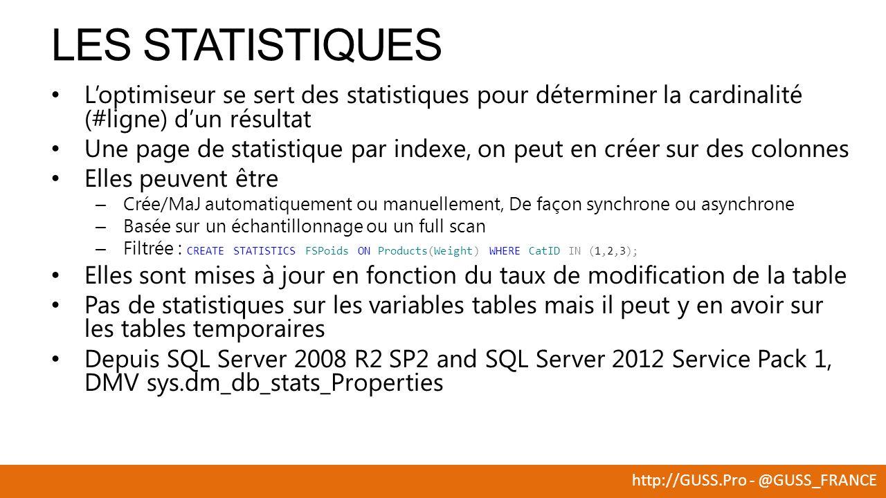 http://GUSS.Pro - @GUSS_FRANCE Loptimiseur se sert des statistiques pour déterminer la cardinalité (#ligne) dun résultat Une page de statistique par indexe, on peut en créer sur des colonnes Elles peuvent être – Crée/MaJ automatiquement ou manuellement, De façon synchrone ou asynchrone – Basée sur un échantillonnage ou un full scan – Filtrée : CREATE STATISTICS FSPoids ON Products(Weight) WHERE CatID IN (1,2,3); Elles sont mises à jour en fonction du taux de modification de la table Pas de statistiques sur les variables tables mais il peut y en avoir sur les tables temporaires Depuis SQL Server 2008 R2 SP2 and SQL Server 2012 Service Pack 1, DMV sys.dm_db_stats_Properties LES STATISTIQUES