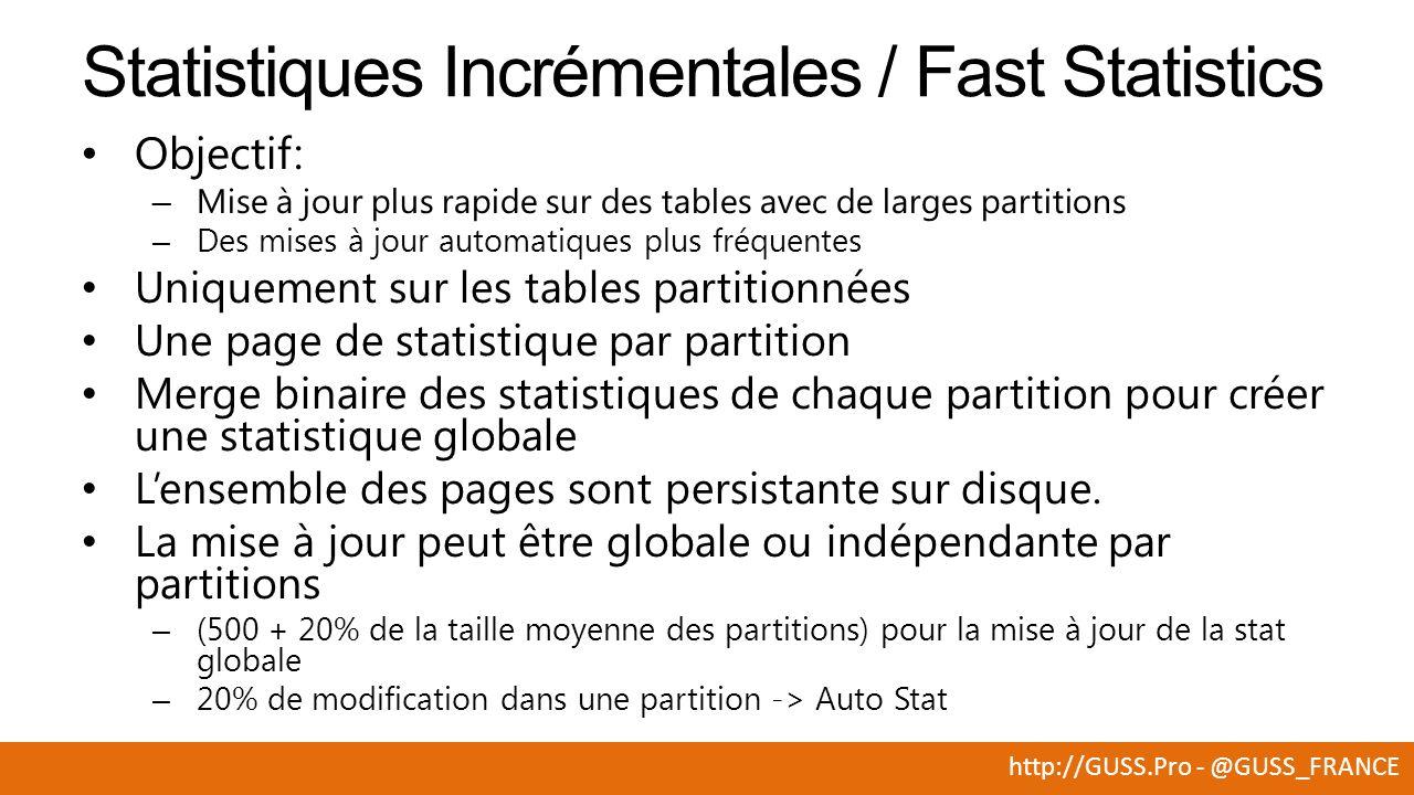 http://GUSS.Pro - @GUSS_FRANCE Objectif: – Mise à jour plus rapide sur des tables avec de larges partitions – Des mises à jour automatiques plus fréquentes Uniquement sur les tables partitionnées Une page de statistique par partition Merge binaire des statistiques de chaque partition pour créer une statistique globale Lensemble des pages sont persistante sur disque.