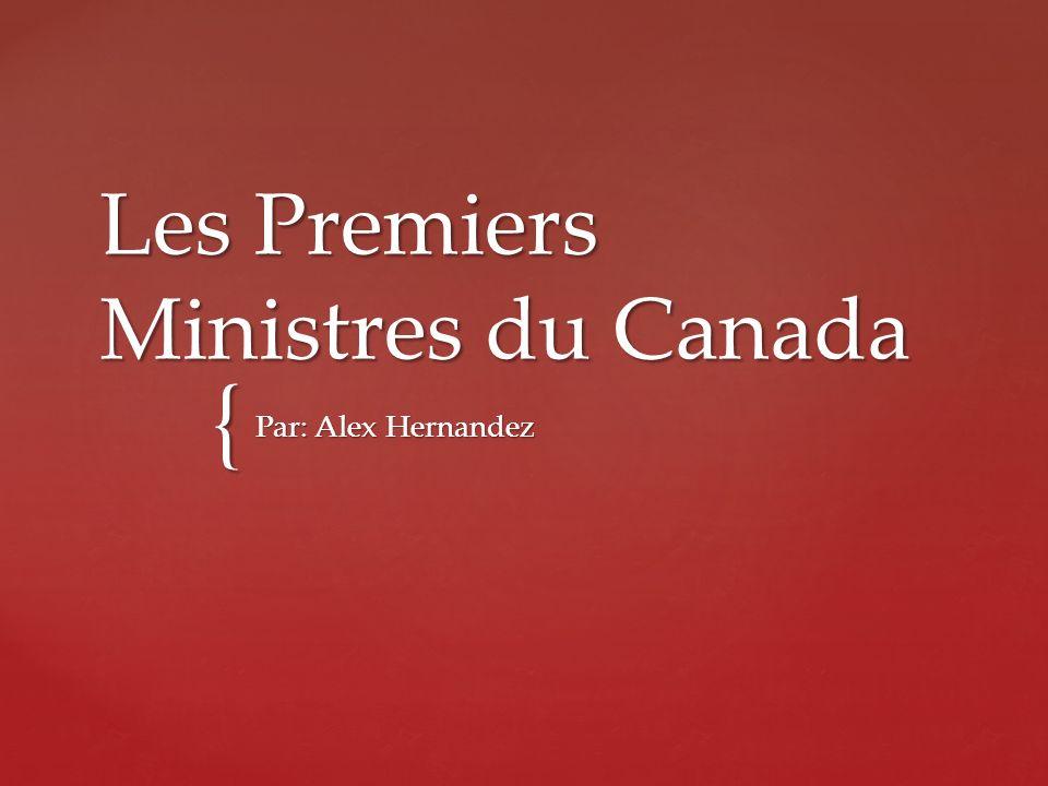 { Les Premiers Ministres du Canada Par: Alex Hernandez