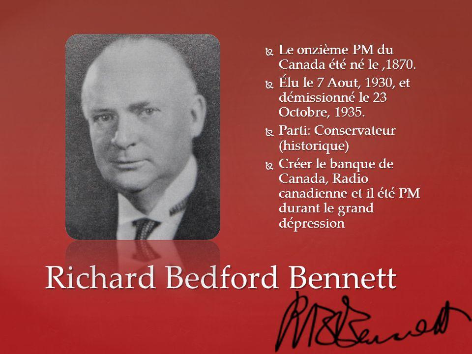Richard Bedford Bennett Le onzième PM du Canada été né le,1870. Le onzième PM du Canada été né le,1870. Élu le 7 Aout, 1930, et démissionné le 23 Octo