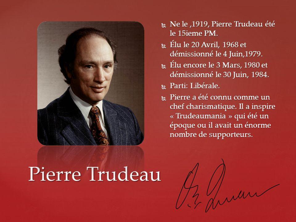Pierre Trudeau Ne le,1919, Pierre Trudeau été le 15ieme PM. Ne le,1919, Pierre Trudeau été le 15ieme PM. Élu le 20 Avril, 1968 et démissionné le 4 Jui