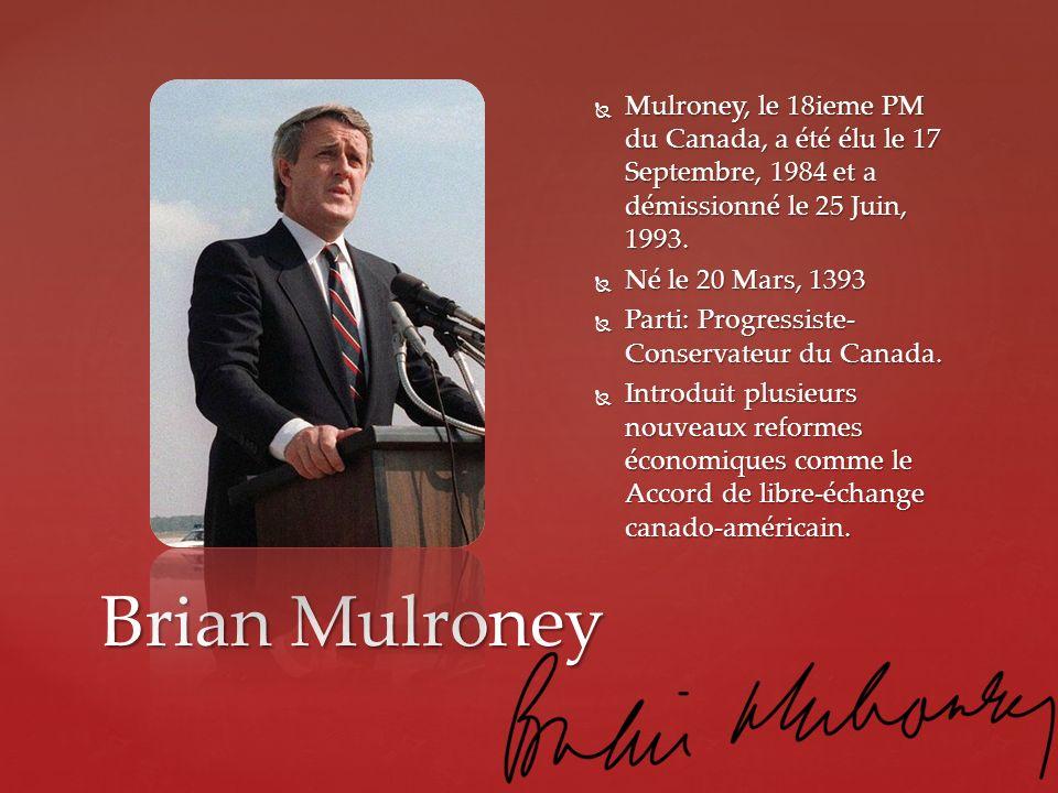 Brian Mulroney Mulroney, le 18ieme PM du Canada, a été élu le 17 Septembre, 1984 et a démissionné le 25 Juin, 1993. Mulroney, le 18ieme PM du Canada,