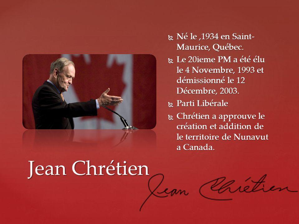 Jean Chrétien Né le,1934 en Saint- Maurice, Québec. Né le,1934 en Saint- Maurice, Québec. Le 20ieme PM a été élu le 4 Novembre, 1993 et démissionné le