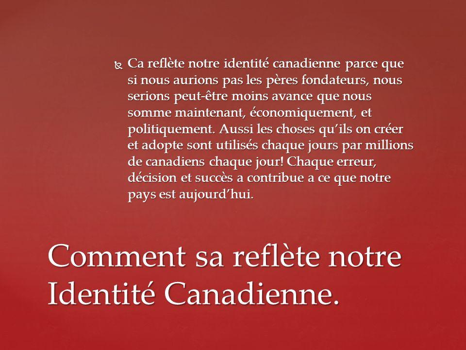 Ca reflète notre identité canadienne parce que si nous aurions pas les pères fondateurs, nous serions peut-être moins avance que nous somme maintenant