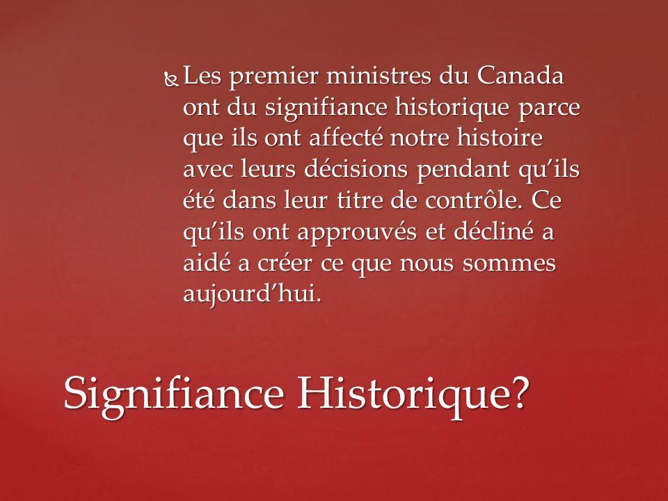 Les premier ministres du Canada ont du signifiance historique parce que ils ont affecté notre histoire avec leurs décisions pendant quils été dans leu