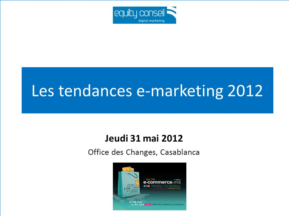 Les tendances e-marketing 2012 Jeudi 31 mai 2012 Office des Changes, Casablanca