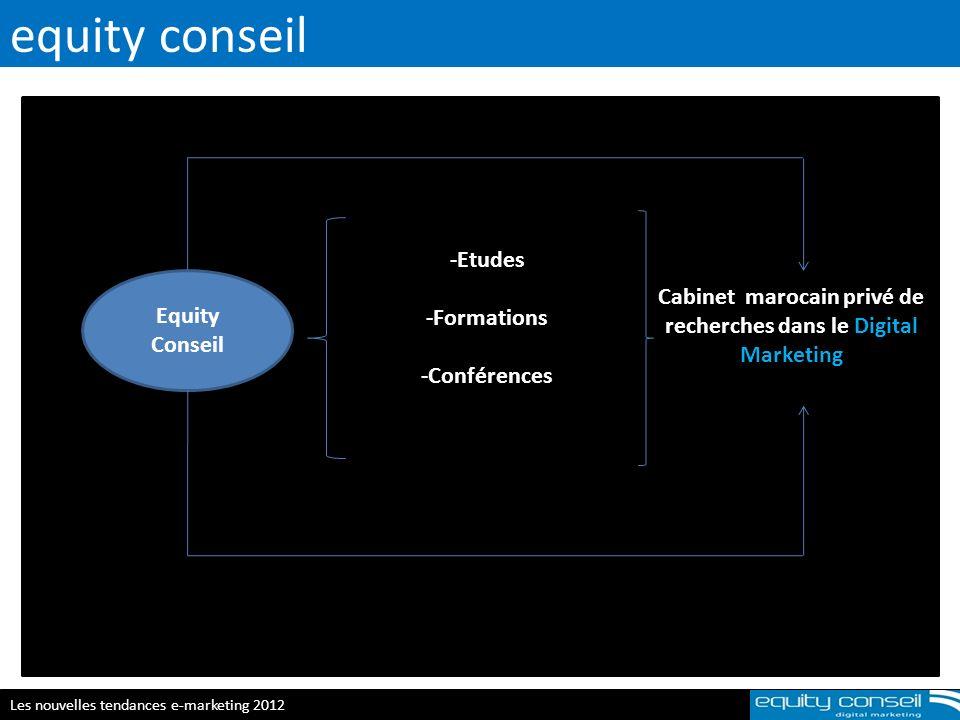 equity conseil Les nouvelles tendances e-marketing 2012 Equity Conseil -Etudes -Formations -Conférences Cabinet marocain privé de recherches dans le D