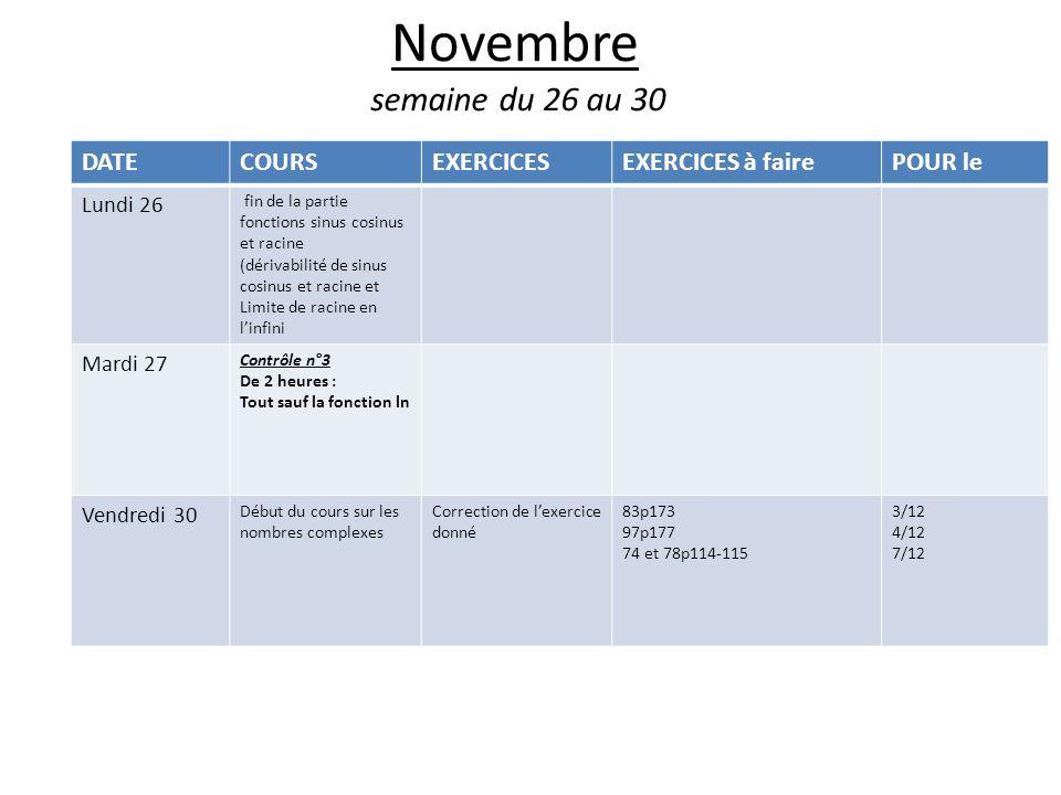 Novembre semaine du 26 au 30 DATECOURSEXERCICESEXERCICES à fairePOUR le Lundi 26 fin de la partie fonctions sinus cosinus et racine (dérivabilité de sinus cosinus et racine et Limite de racine en linfini Mardi 27 Contrôle n°3 De 2 heures : Tout sauf la fonction ln Vendredi 30 Début du cours sur les nombres complexes Correction de lexercice donné 83p173 97p177 74 et 78p114-115 3/12 4/12 7/12
