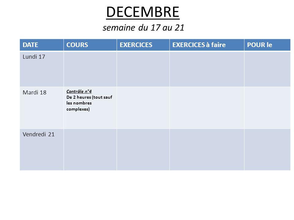 DECEMBRE semaine du 17 au 21 DATECOURSEXERCICESEXERCICES à fairePOUR le Lundi 17 Mardi 18 Contrôle n°4 De 2 heures (tout sauf les nombres complexes) Vendredi 21