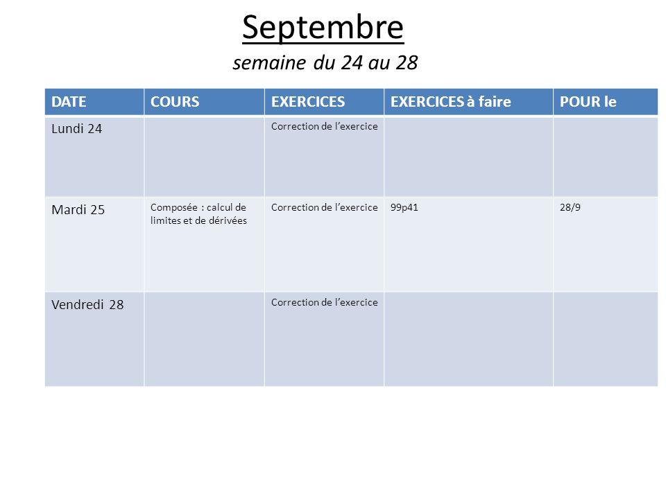 Septembre semaine du 24 au 28 DATECOURSEXERCICESEXERCICES à fairePOUR le Lundi 24 Correction de lexercice Mardi 25 Composée : calcul de limites et de dérivées Correction de lexercice99p4128/9 Vendredi 28 Correction de lexercice