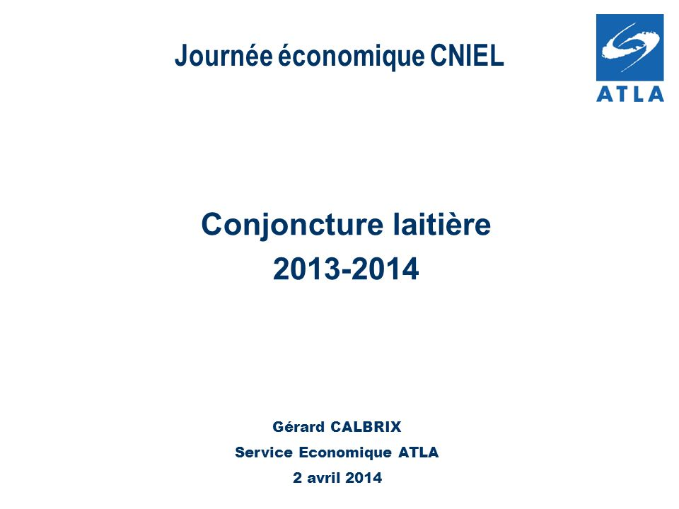 Journée économique CNIEL Conjoncture laitière 2013-2014 Gérard CALBRIX Service Economique ATLA 2 avril 2014
