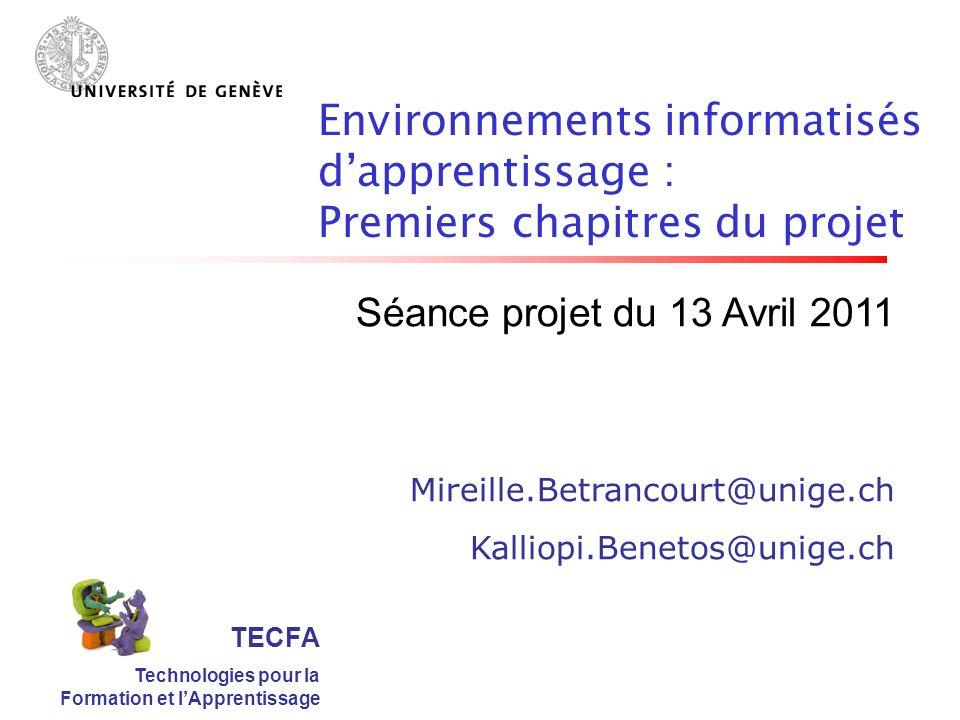 TECFA Technologies pour la Formation et lApprentissage Séance projet du 13 Avril 2011 Mireille.Betrancourt@unige.ch Kalliopi.Benetos@unige.ch Environnements informatisés dapprentissage : Premiers chapitres du projet