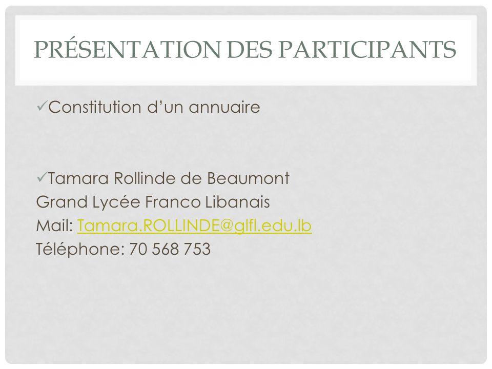 PRÉSENTATION DES PARTICIPANTS Constitution dun annuaire Tamara Rollinde de Beaumont Grand Lycée Franco Libanais Mail: Tamara.ROLLINDE@glfl.edu.lbTamar