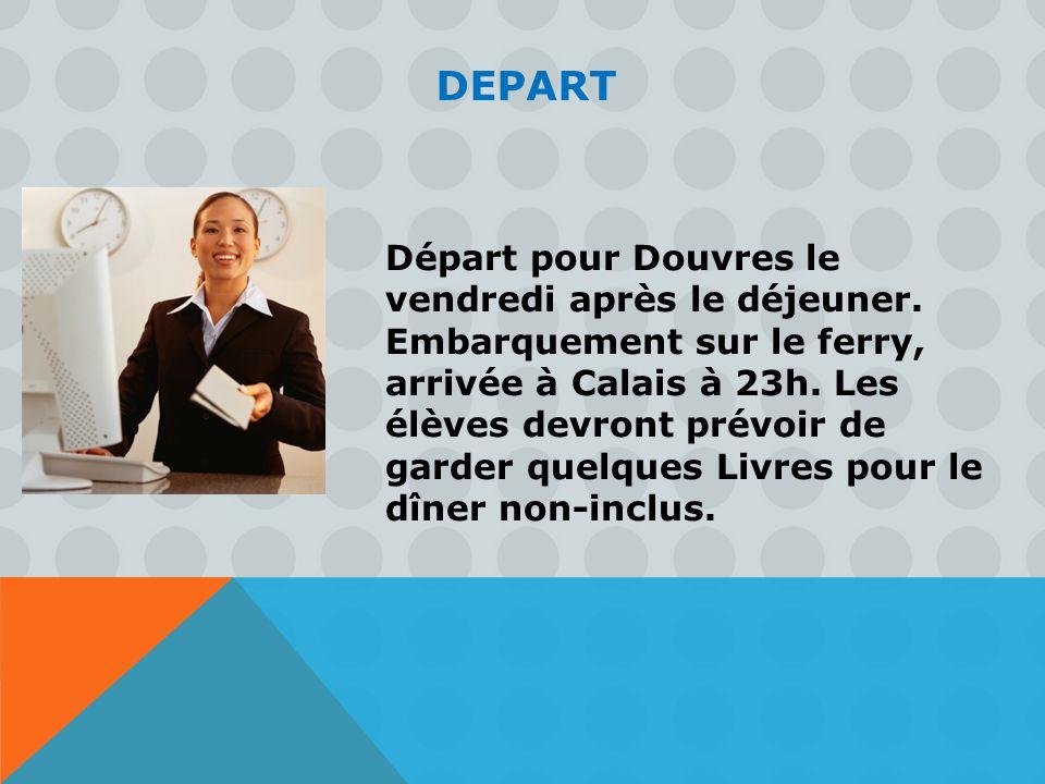 DEPART Départ pour Douvres le vendredi après le déjeuner. Embarquement sur le ferry, arrivée à Calais à 23h. Les élèves devront prévoir de garder quel