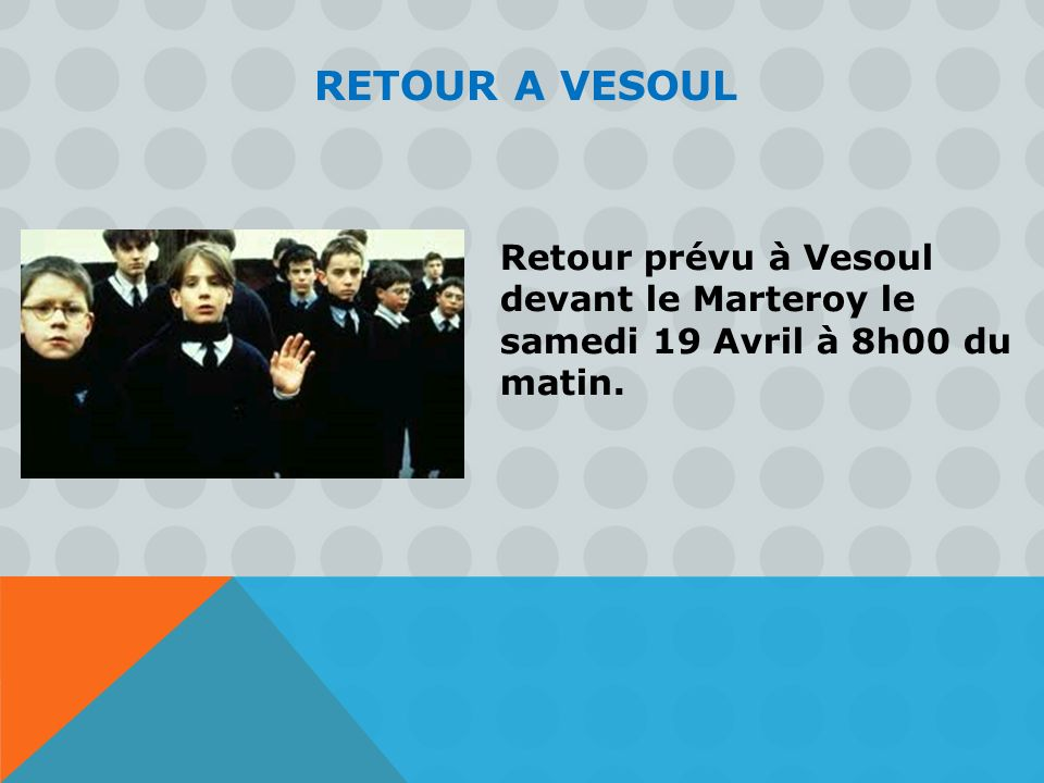 RETOUR A VESOUL Retour prévu à Vesoul devant le Marteroy le samedi 19 Avril à 8h00 du matin.