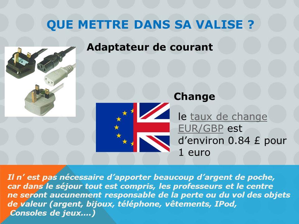 QUE METTRE DANS SA VALISE ? Adaptateur de courant Change le taux de change EUR/GBP est denviron 0.84 £ pour 1 eurotaux de change EUR/GBP Il n est pas