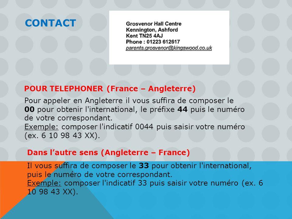 CONTACT Pour appeler en Angleterre il vous suffira de composer le 00 pour obtenir l'international, le préfixe 44 puis le numéro de votre correspondant