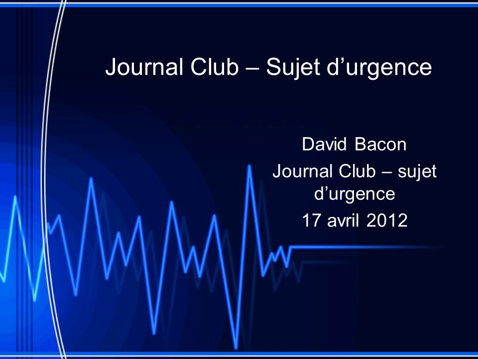 Journal Club – Sujet durgence David Bacon Journal Club – sujet durgence 17 avril 2012