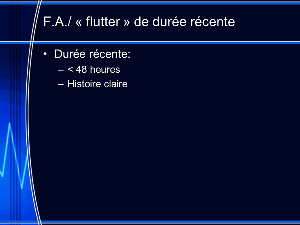 F.A./ « flutter » de durée récente Durée récente: –< 48 heures –Histoire claire