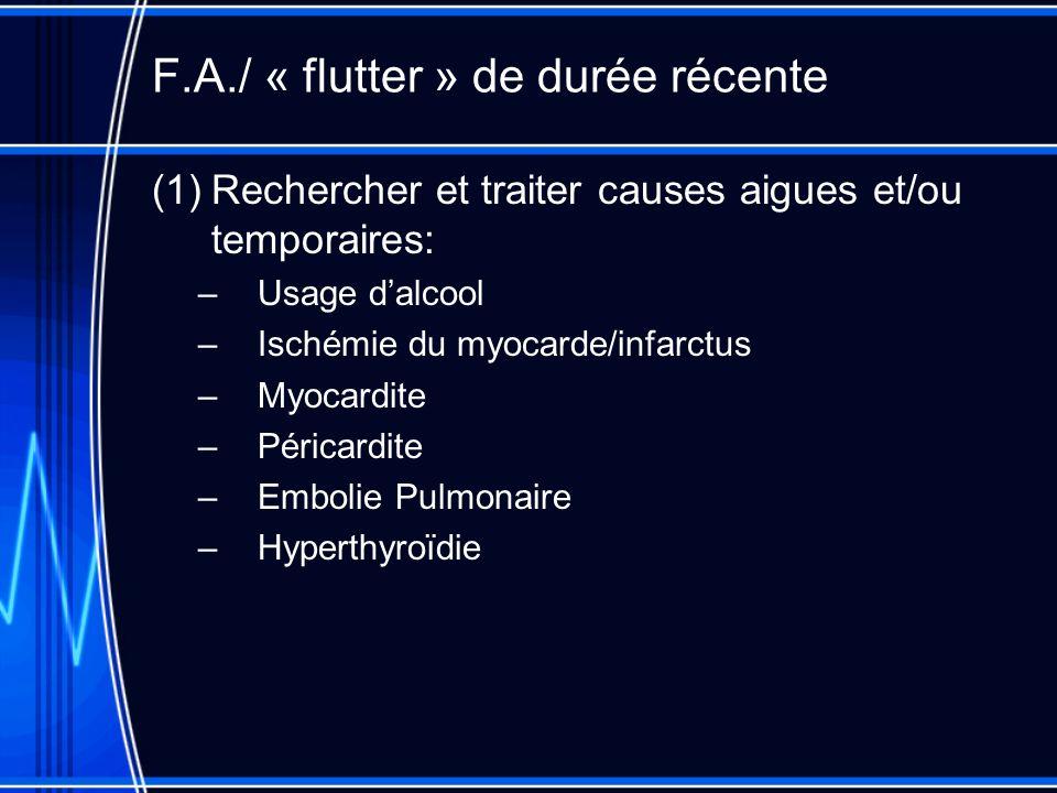 F.A./ « flutter » de durée récente (1)Rechercher et traiter causes aigues et/ou temporaires: –Usage dalcool –Ischémie du myocarde/infarctus –Myocardite –Péricardite –Embolie Pulmonaire –Hyperthyroïdie