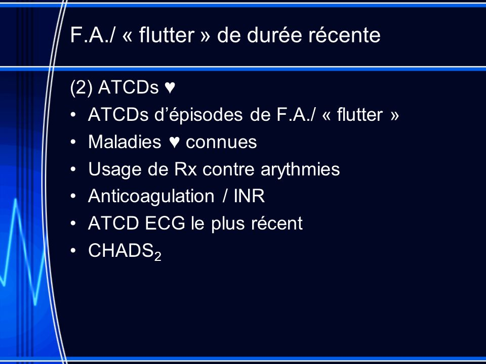 F.A./ « flutter » de durée récente (2) ATCDs ATCDs dépisodes de F.A./ « flutter » Maladies connues Usage de Rx contre arythmies Anticoagulation / INR ATCD ECG le plus récent CHADS 2