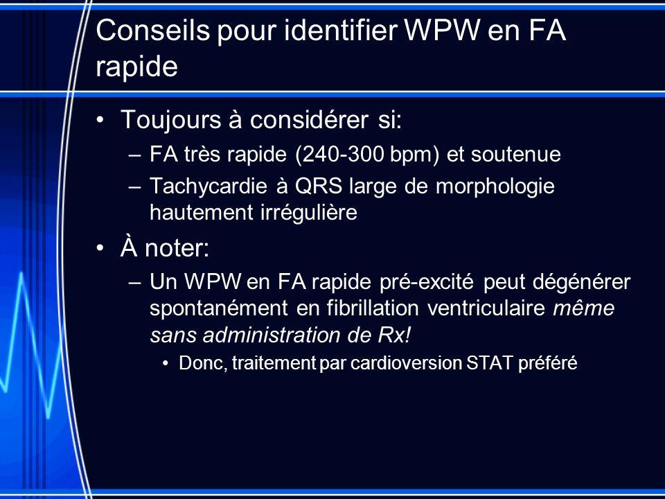 Conseils pour identifier WPW en FA rapide Toujours à considérer si: –FA très rapide (240-300 bpm) et soutenue –Tachycardie à QRS large de morphologie hautement irrégulière À noter: –Un WPW en FA rapide pré-excité peut dégénérer spontanément en fibrillation ventriculaire même sans administration de Rx.