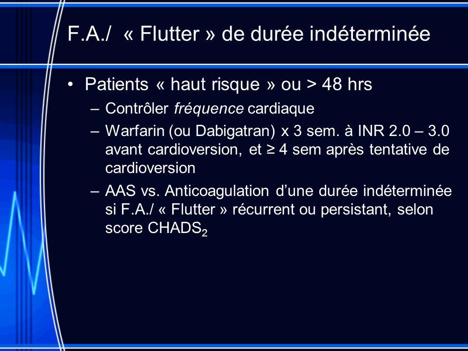 F.A./ « Flutter » de durée indéterminée Patients « haut risque » ou > 48 hrs –Contrôler fréquence cardiaque –Warfarin (ou Dabigatran) x 3 sem. à INR 2