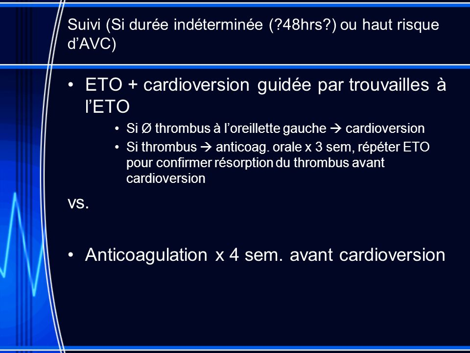 Suivi (Si durée indéterminée ( 48hrs ) ou haut risque dAVC) ETO + cardioversion guidée par trouvailles à lETO Si Ø thrombus à loreillette gauche cardioversion Si thrombus anticoag.