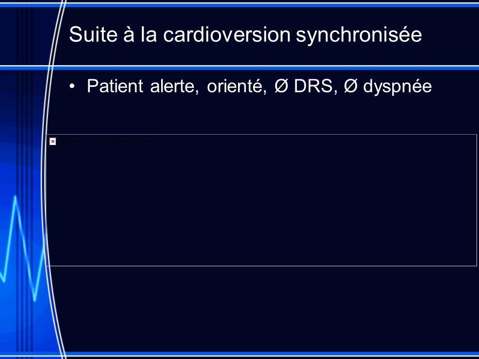 Suite à la cardioversion synchronisée Patient alerte, orienté, Ø DRS, Ø dyspnée