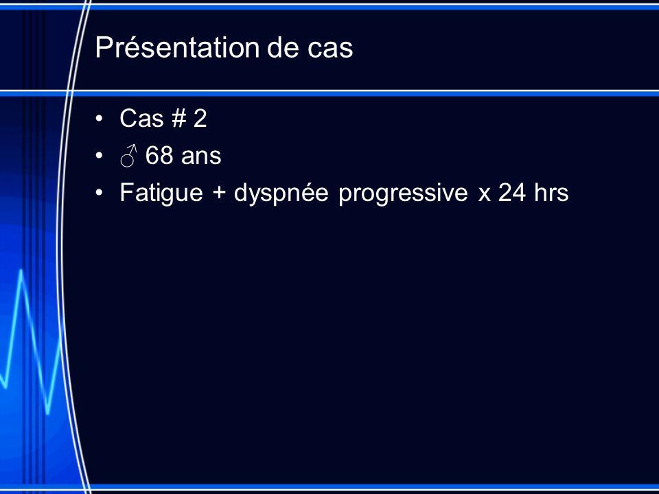 Présentation de cas Cas # 2 68 ans Fatigue + dyspnée progressive x 24 hrs
