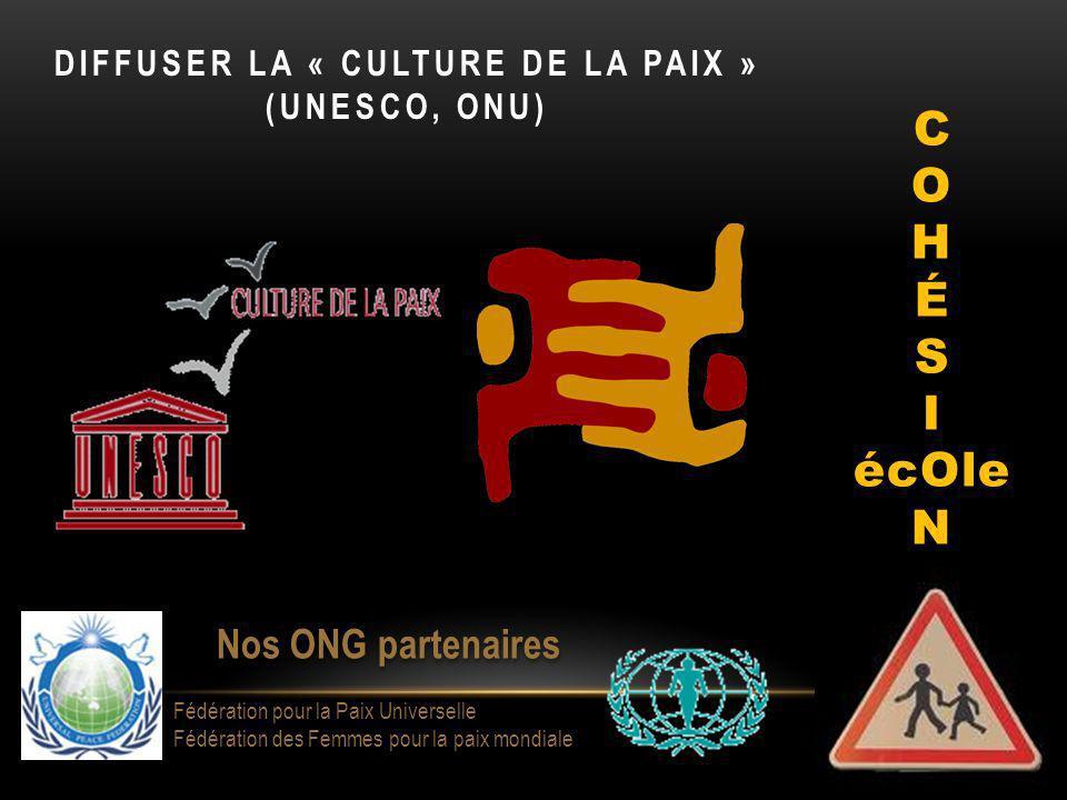 DIFFUSER LA « CULTURE DE LA PAIX » (UNESCO, ONU) C O H É S I écOle N Nos ONG partenaires Fédération pour la Paix Universelle Fédération des Femmes pour la paix mondiale