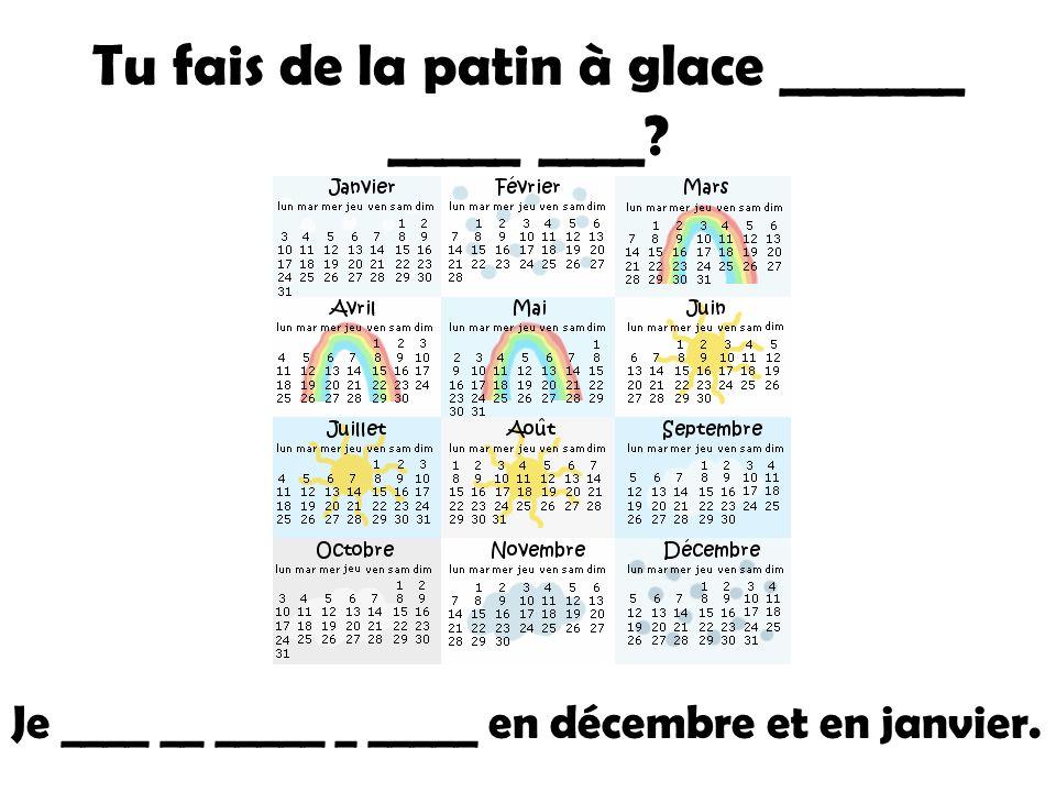 Tu fais de la patin à glace _______ _____ ____ Je ____ __ _____ _ _____ en décembre et en janvier.
