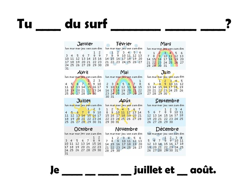 Tu ____ du surf ________ _____ ____ Je ____ __ ____ __ juillet et __ août.
