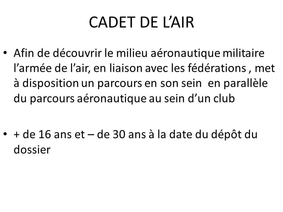CADET DE LAIR Afin de découvrir le milieu aéronautique militaire larmée de lair, en liaison avec les fédérations, met à disposition un parcours en son sein en parallèle du parcours aéronautique au sein dun club + de 16 ans et – de 30 ans à la date du dépôt du dossier