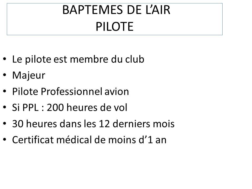 BAPTEMES DE LAIR PILOTE Le pilote est membre du club Majeur Pilote Professionnel avion Si PPL : 200 heures de vol 30 heures dans les 12 derniers mois Certificat médical de moins d1 an