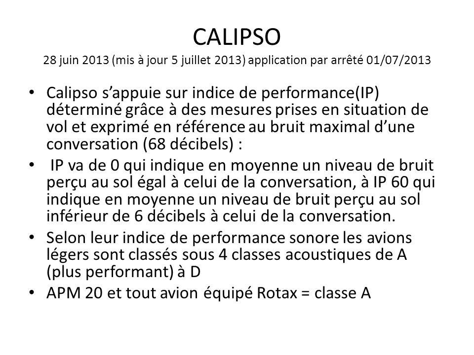 CALIPSO 28 juin 2013 (mis à jour 5 juillet 2013) application par arrêté 01/07/2013 Calipso sappuie sur indice de performance(IP) déterminé grâce à des mesures prises en situation de vol et exprimé en référence au bruit maximal dune conversation (68 décibels) : IP va de 0 qui indique en moyenne un niveau de bruit perçu au sol égal à celui de la conversation, à IP 60 qui indique en moyenne un niveau de bruit perçu au sol inférieur de 6 décibels à celui de la conversation.