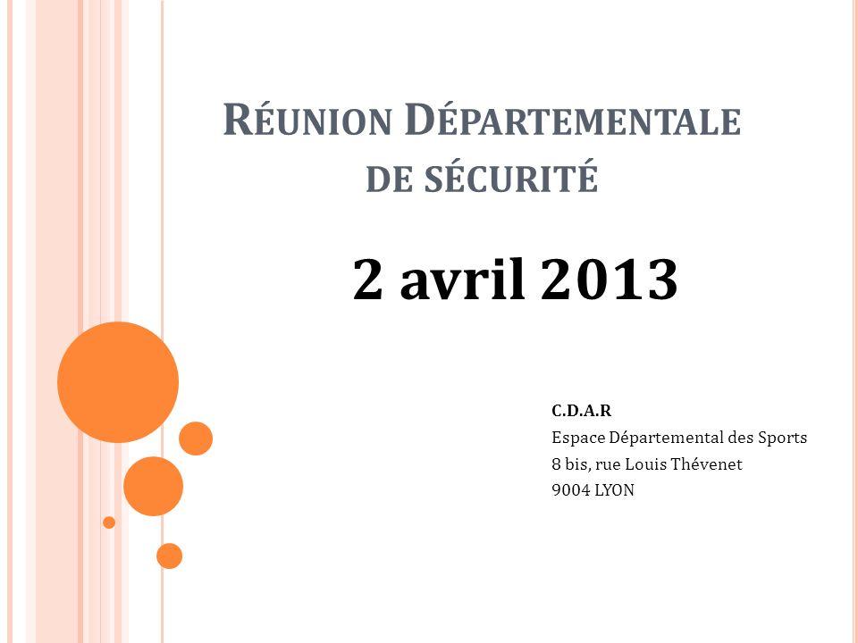 R ÉUNION D ÉPARTEMENTALE DE SÉCURITÉ 2 avril 2013 C.D.A.R Espace Départemental des Sports 8 bis, rue Louis Thévenet 9004 LYON