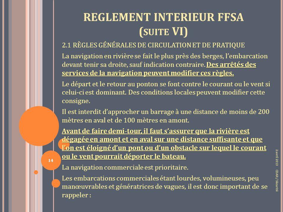 REGLEMENT INTERIEUR FFSA ( SUITE VI) 2.1 RÈGLES GÉNÉRALES DE CIRCULATION ET DE PRATIQUE Des arrêtés des services de la navigation peuvent modifier ces règles.