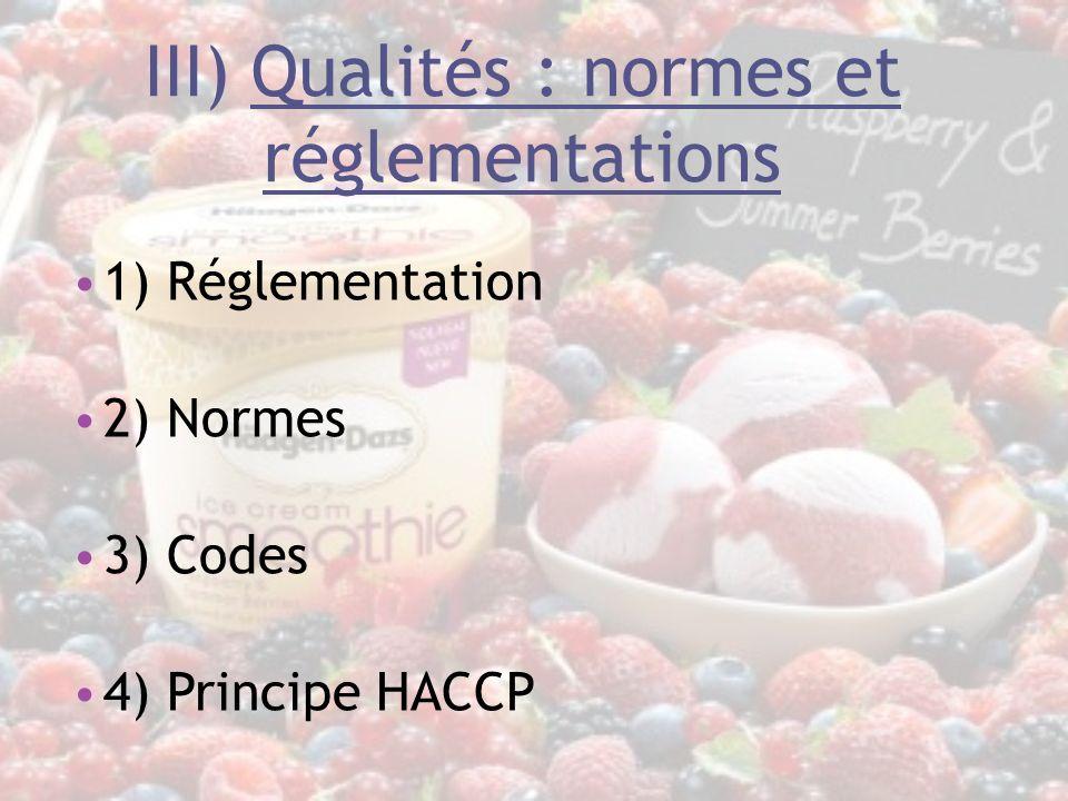 III) Qualités : normes et réglementations 1) Réglementation 2) Normes 3) Codes 4) Principe HACCP