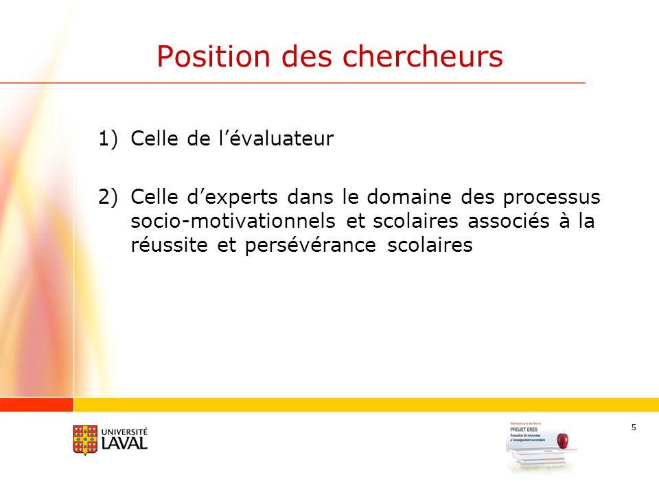 5 Position des chercheurs 1)Celle de lévaluateur 2)Celle dexperts dans le domaine des processus socio-motivationnels et scolaires associés à la réussite et persévérance scolaires
