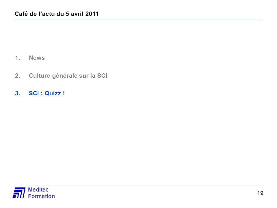 Café de lactu du 5 avril 2011 Meditec Formation 19 1.News 2.Culture générale sur la SCI 3.SCI : Quizz !
