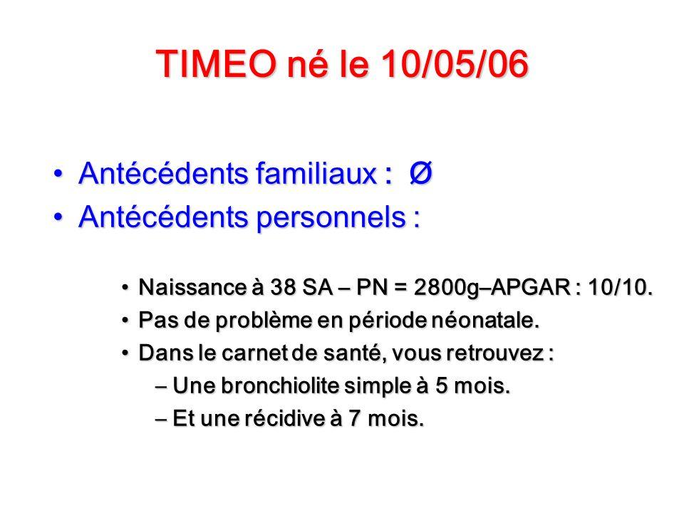 TIMEO né le 10/05/06 Antécédents familiaux : ØAntécédents familiaux : Ø Antécédents personnels :Antécédents personnels : Naissance à 38 SA – PN = 2800