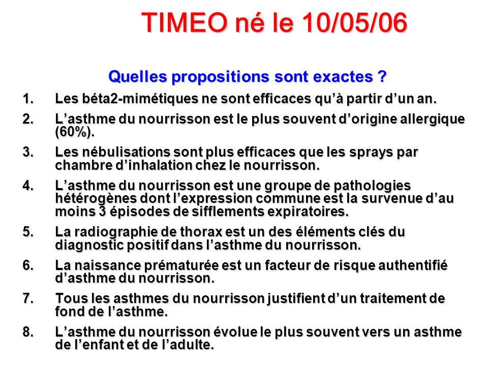 TIMEO né le 10/05/06 Quelles propositions sont exactes ? 1.Les béta2-mimétiques ne sont efficaces quà partir dun an. 2.Lasthme du nourrisson est le pl