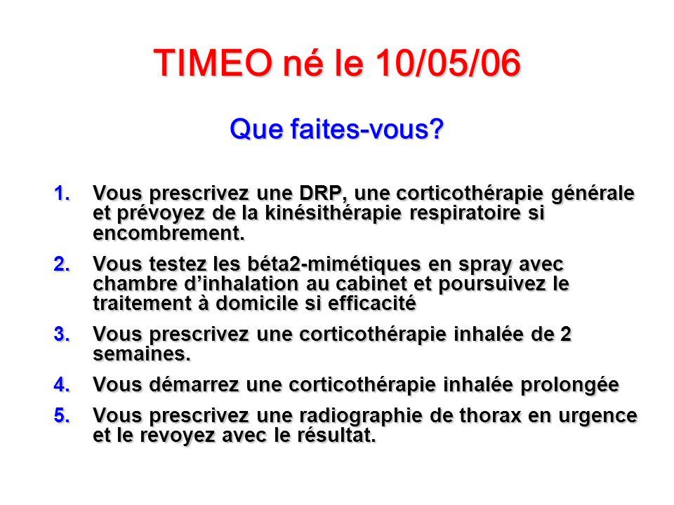 TIMEO né le 10/05/06 Que faites-vous? 1.Vous prescrivez une DRP, une corticothérapie générale et prévoyez de la kinésithérapie respiratoire si encombr