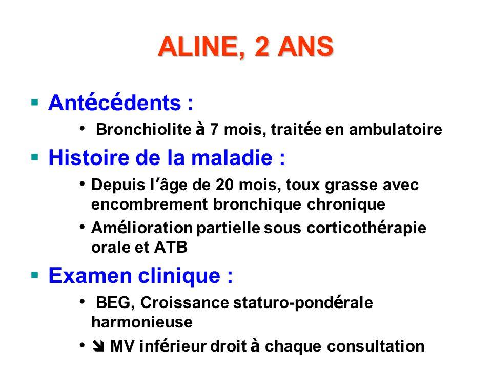 ALINE, 2 ANS Ant é c é dents : Bronchiolite à 7 mois, trait é e en ambulatoire Histoire de la maladie : Depuis l âge de 20 mois, toux grasse avec enco