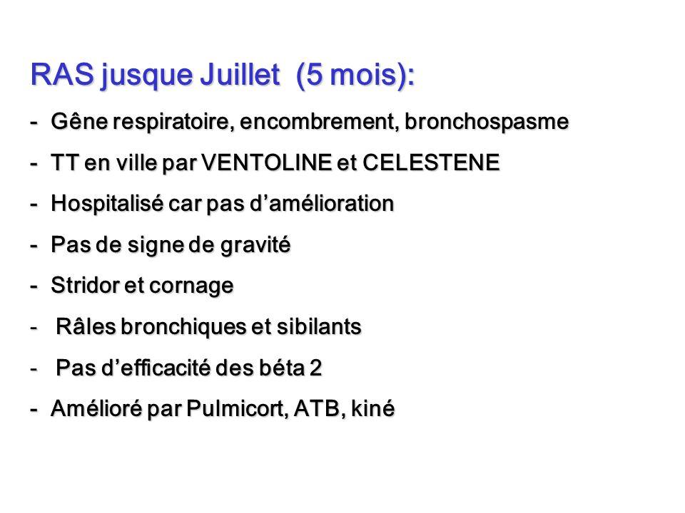 RAS jusque Juillet (5 mois): - Gêne respiratoire, encombrement, bronchospasme - TT en ville par VENTOLINE et CELESTENE - Hospitalisé car pas daméliora