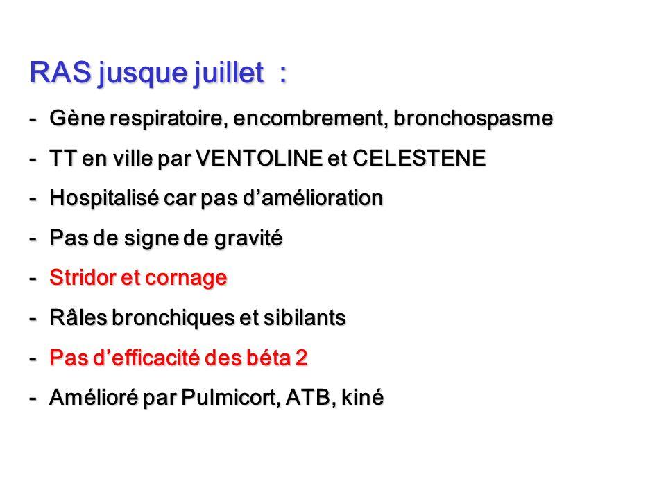 RAS jusque juillet : - Gène respiratoire, encombrement, bronchospasme - TT en ville par VENTOLINE et CELESTENE - Hospitalisé car pas damélioration - P